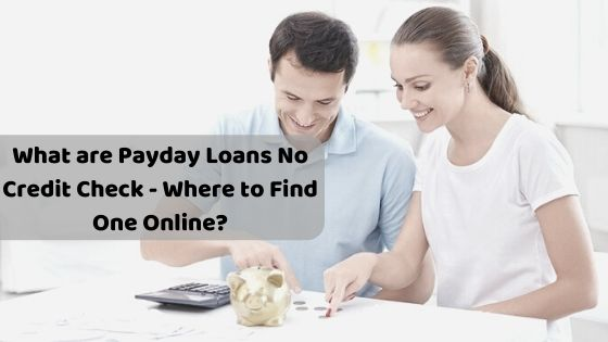 What are Payday Loans No Credit Check - Where to Find One Online?