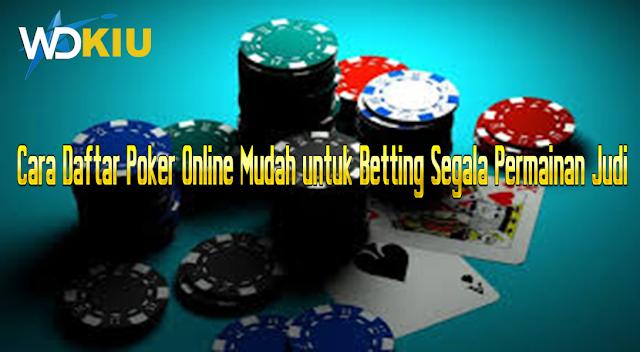 Cara Daftar Poker Online Mudah untuk Betting Segala Permainan Judi