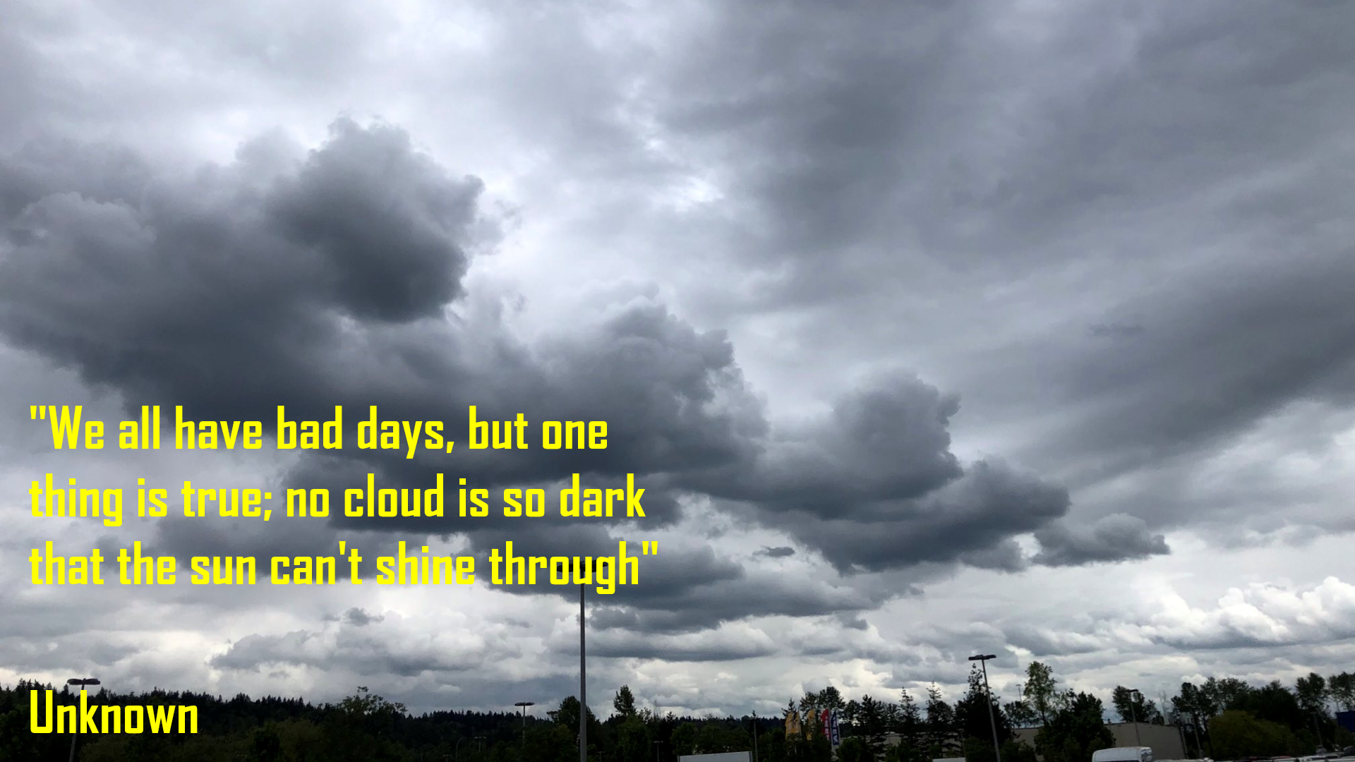We all have bad days, but one thing is true; no cloud is so dark that the sun can't shine through