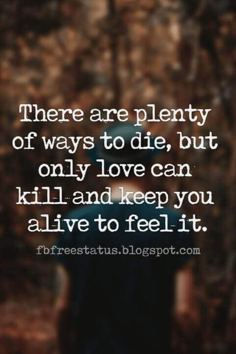 quotes heartbroken, There are plenty of ways to die, but only love can kill and keep you alive to feel it.
