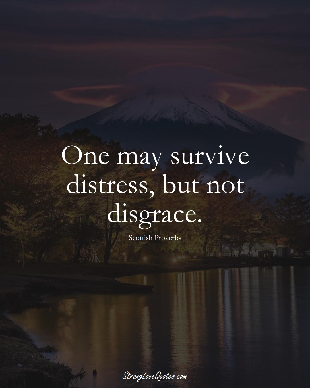 One may survive distress, but not disgrace. (Scottish Sayings);  #EuropeanSayings