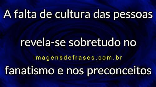 A falta de cultura das pessoas revela-se sobretudo no fanatismo e nos preconceitos