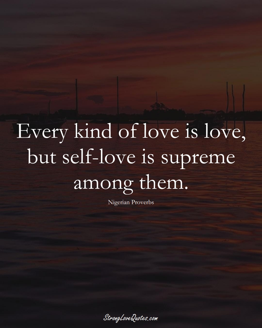 Every kind of love is love, but self-love is supreme among them. (Nigerian Sayings);  #AfricanSayings