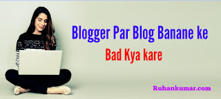 Blogger Par Blog Banane ke bad Kya Kare