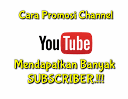Tips promosi channel youtube untuk mendapatkan banyak subscriber