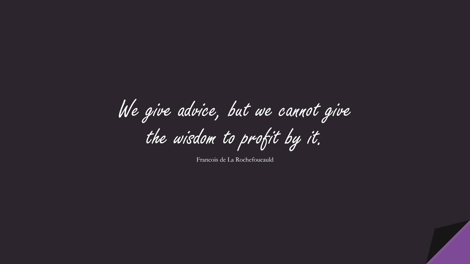 We give advice, but we cannot give the wisdom to profit by it. (Francois de La Rochefoucauld);  #WordsofWisdom
