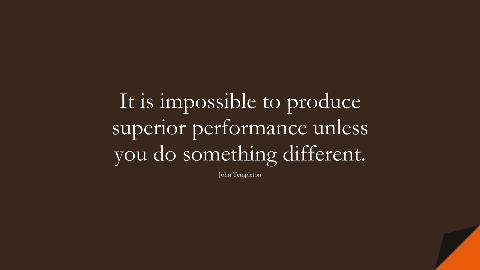 It is impossible to produce superior performance unless you do something different. (John Templeton);  #PerseveranceQuotes