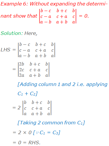 Example 6: Without expanding the determinant show that |■(b-c&b+c&b@c-a&c+a&c@a-b&a+b&a)| = 0. Solution: Here, LHS = |■(b-c&b+c&b@c-a&c+a&c@a-b&a+b&a)|         = |■(2b&b+c&b@2c&c+a&c@2a&a+b&a)|  	[Adding column 1 and 2 i.e. applying  	C1 + C2]         = 2 |■(b&b+c&b@c&c+a&c@a&a+b&a)|  	[Taking 2 common from C1]          = 2 × 0 [∵ C1 = C3]          = 0 = RHS.