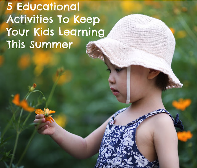 5 Educational Activities To Keep Your Kids Learning This Summer