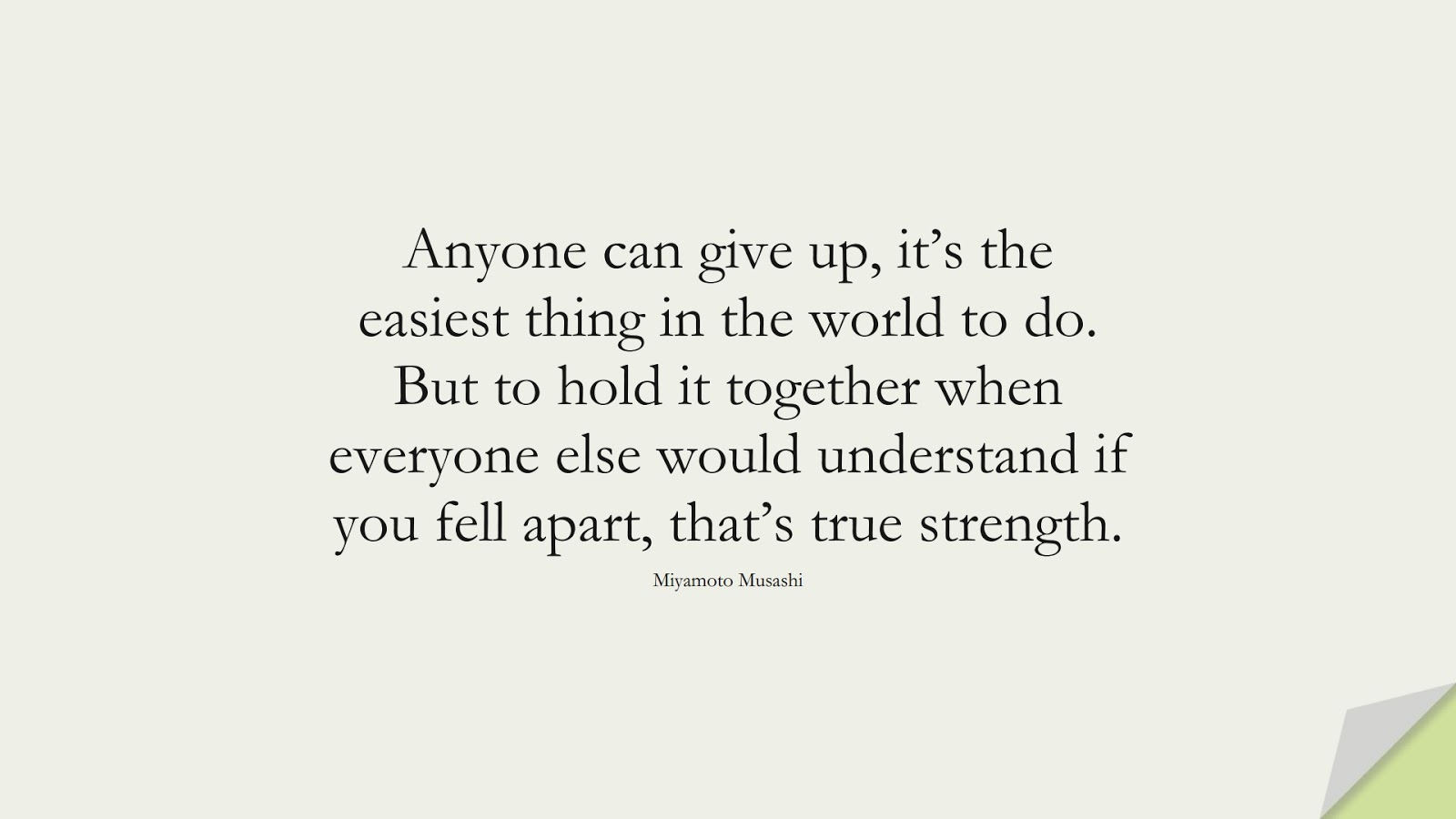 Anyone can give up, it's the easiest thing in the world to do. But to hold it together when everyone else would understand if you fell apart, that's true strength. (Miyamoto Musashi);  #NeverGiveUpQuotes