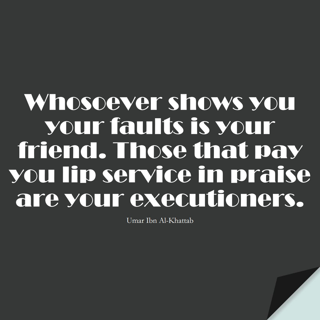 Whosoever shows you your faults is your friend. Those that pay you lip service in praise are your executioners. (Umar Ibn Al-Khattab);  #UmarQuotes
