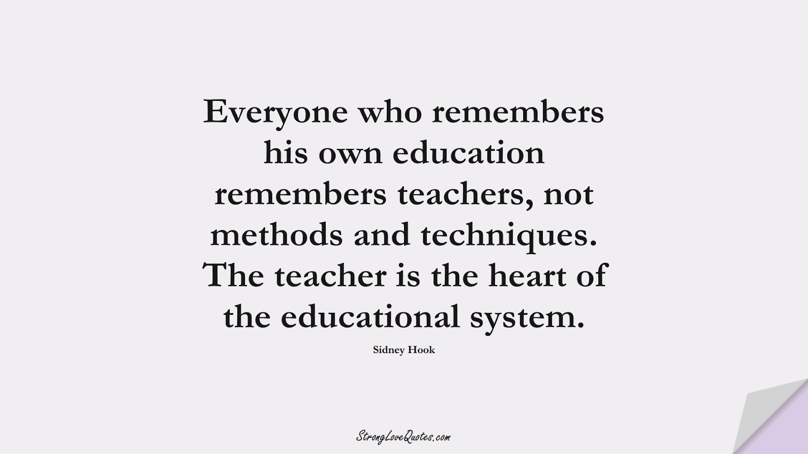 Everyone who remembers his own education remembers teachers, not methods and techniques. The teacher is the heart of the educational system. (Sidney Hook);  #EducationQuotes