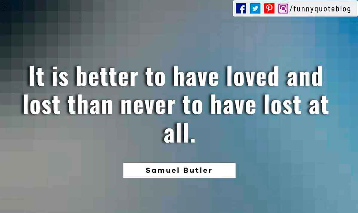 Heartbroken Quotes, It is better to have loved and lost than never to have lost at all. ― Samuel Butler Quote