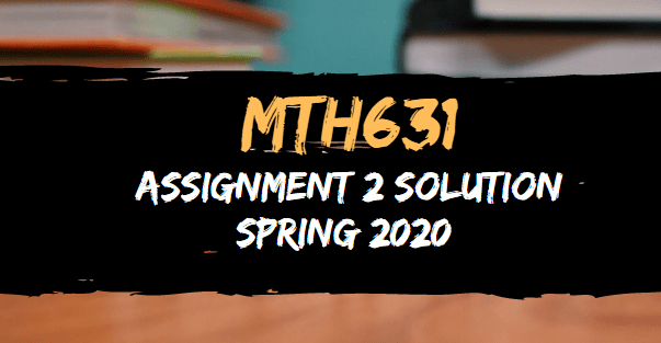 MTH631 Assignment No.2 Solution Spring 2020