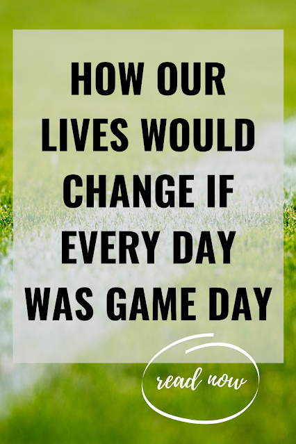 how our lives would change if every day was game  day
