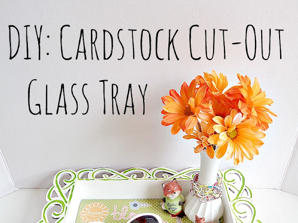 DIY: Cardstock Cut-Out Glass Tray