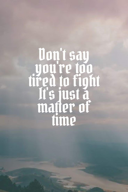 Don't say you're too tired to fight  It's just a matter of time