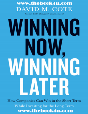 Winning Now, Winning Later, How Companies Can Succeed in the Short Term, While Investing for the Long Term, David M. Cote, PDF book, free download