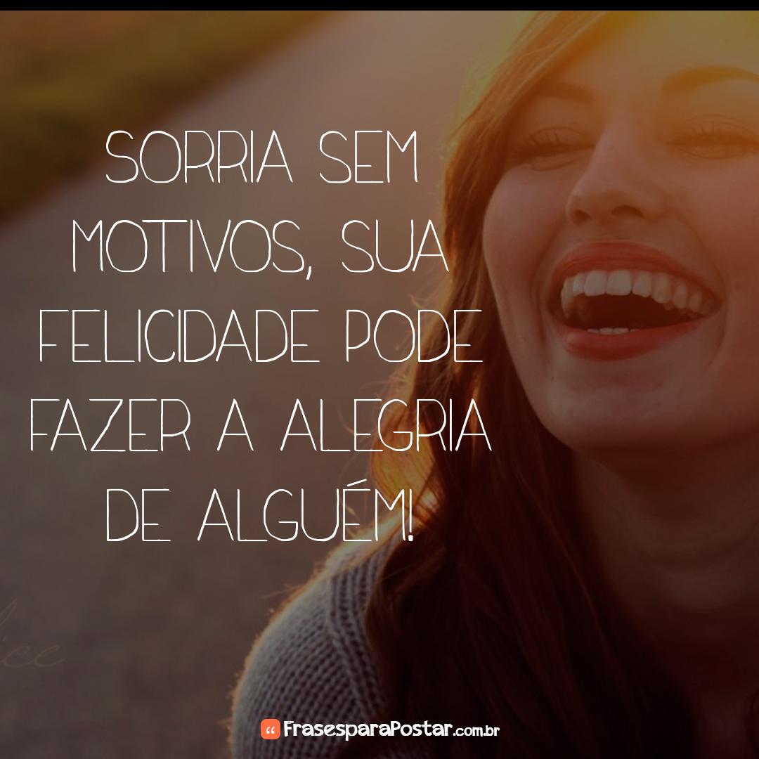 Sorria sem motivos, sua felicidade pode fazer a alegria de alguém!