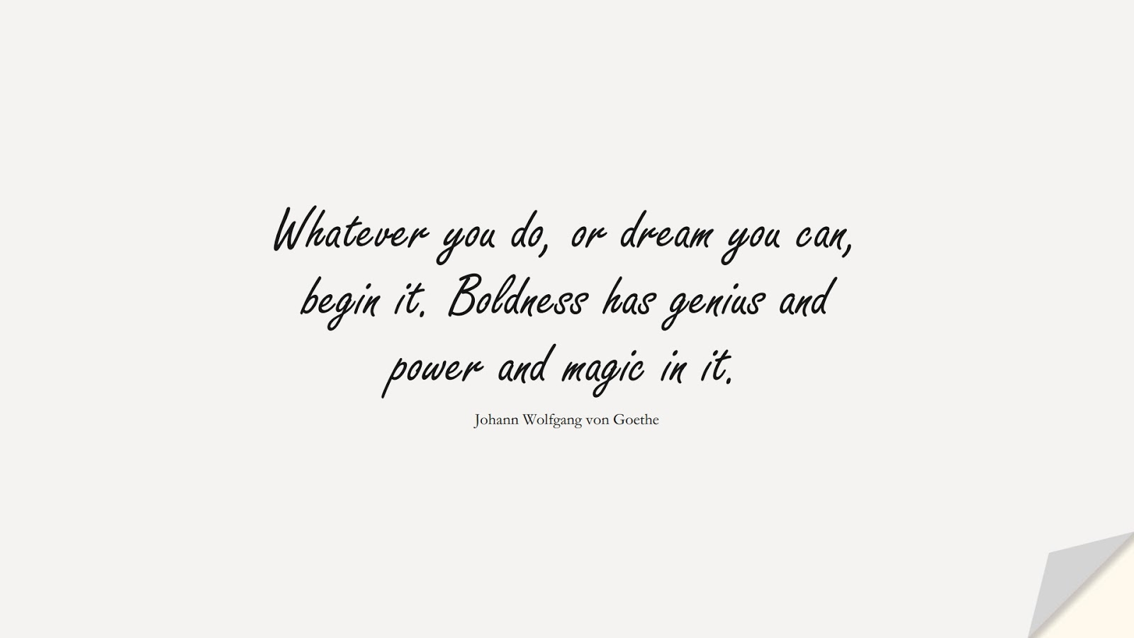 Whatever you do, or dream you can, begin it. Boldness has genius and power and magic in it. (Johann Wolfgang von Goethe);  #HardWorkQuotes