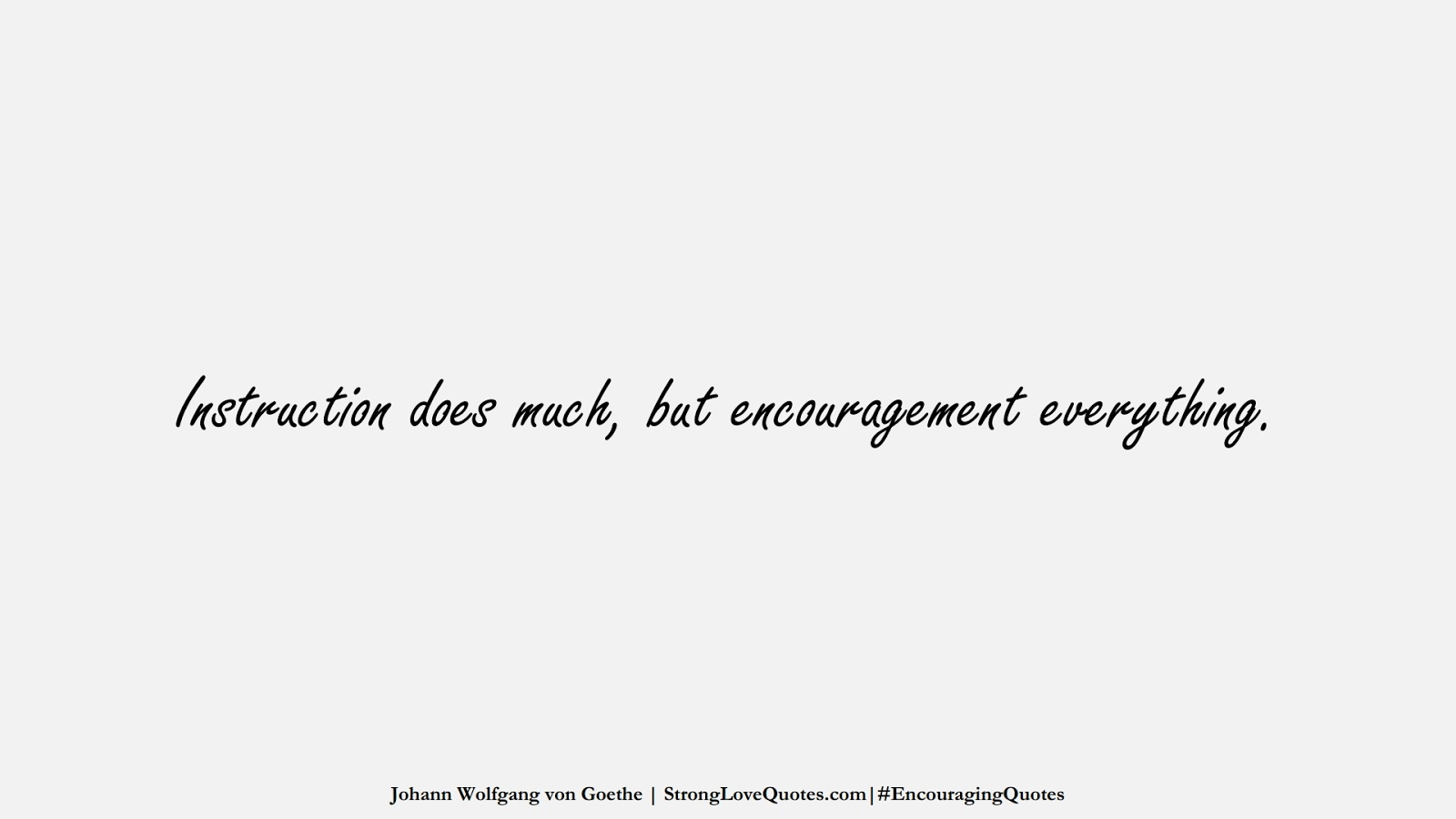 Instruction does much, but encouragement everything. (Johann Wolfgang von Goethe);  #EncouragingQuotes