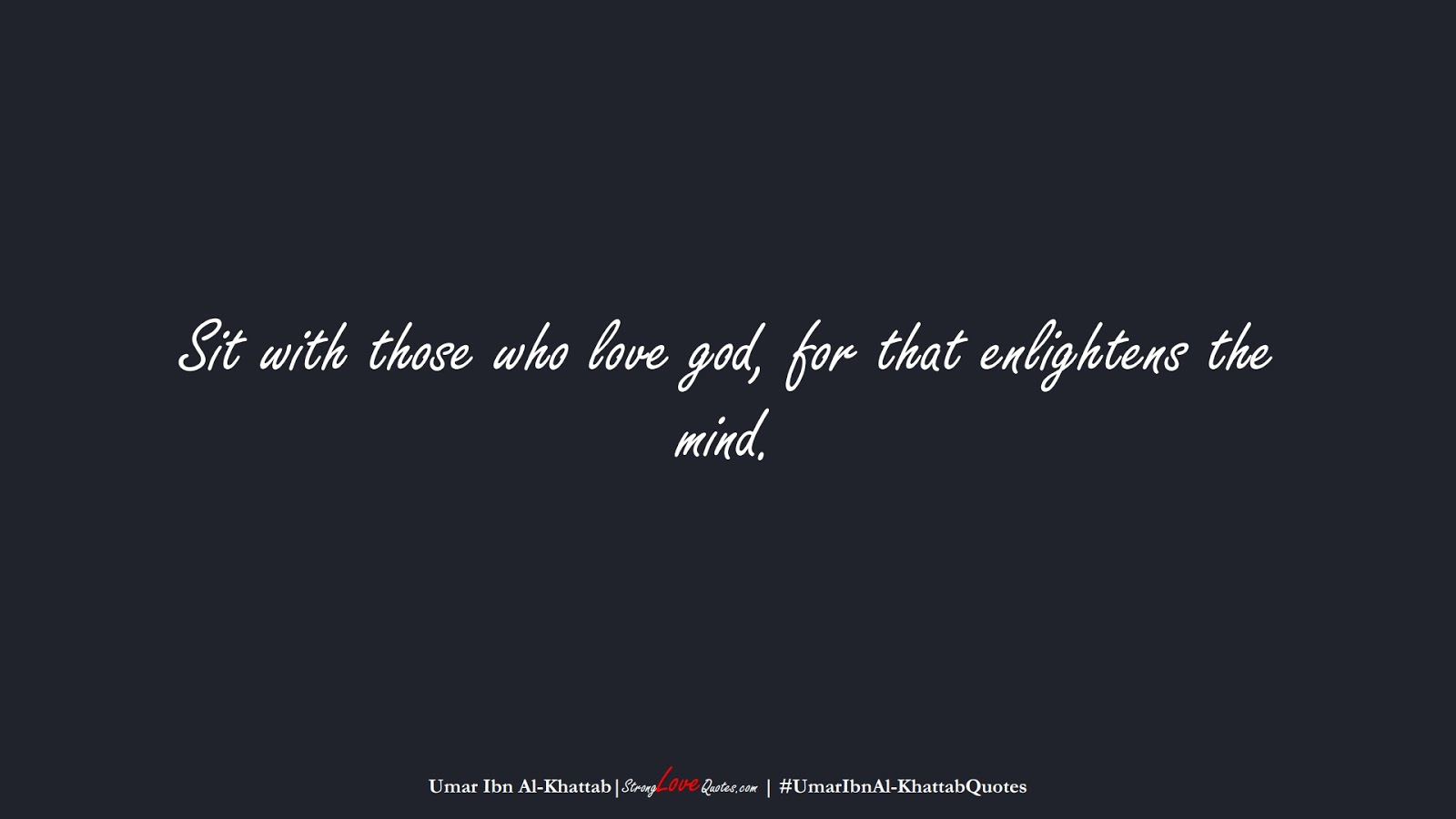 Sit with those who love god, for that enlightens the mind. (Umar Ibn Al-Khattab);  #UmarIbnAl-KhattabQuotes