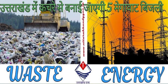 WASTE to ENERGY – अब उत्तराखंड में भी कचरे से किया जाएगा 5 मेगावाट तक का बिजली उत्पादन