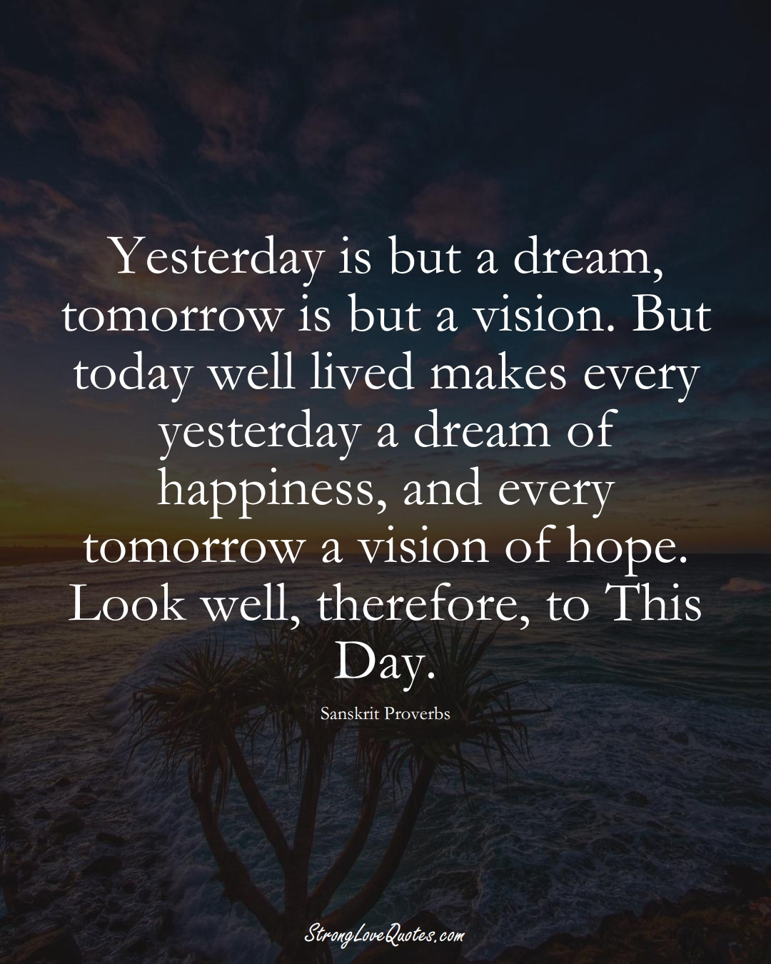 Yesterday is but a dream, tomorrow is but a vision. But today well lived makes every yesterday a dream of happiness, and every tomorrow a vision of hope. Look well, therefore, to This Day. (Sanskrit Sayings);  #aVarietyofCulturesSayings