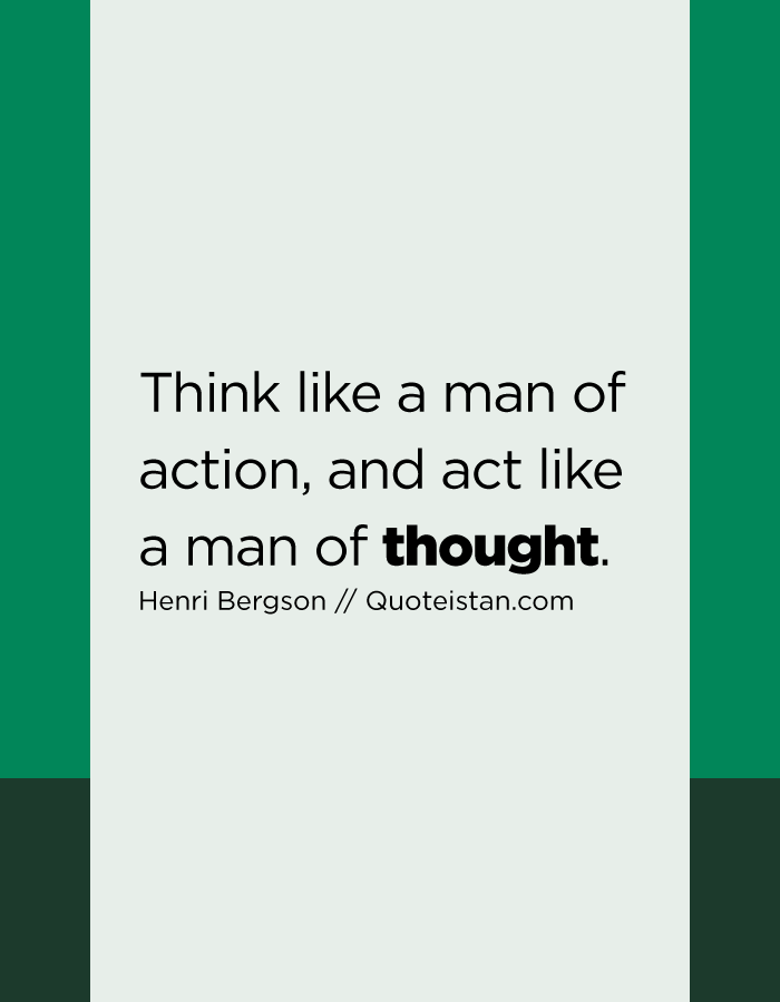 Think like a man of action, and act like a man of thought.