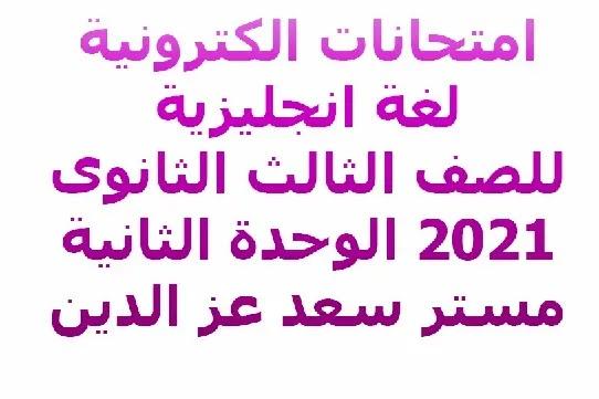 امتحانات الكترونية لغة انجليزية للصف الثالث الثانوى 2021 الوحدة الثانية مستر سعد عز الدين