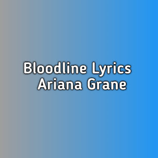 Bloodline Ariana Grand Lyrics