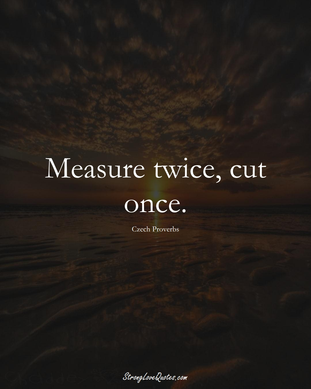 Measure twice, cut once. (Czech Sayings);  #EuropeanSayings