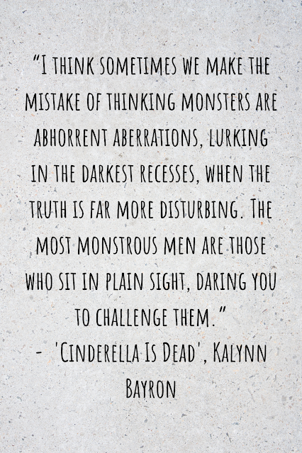 """Grey background with black writing that reads: """"I think sometimes we make the mistake of thinking monsters are abhorrent aberrations, lurking in the darkest recesses, when the truth is far more disturbing. The most monstrous men are those who sit in plain sight, daring you to challenge them."""" -  'Cinderella Is Dead', Kalynn Bayron"""
