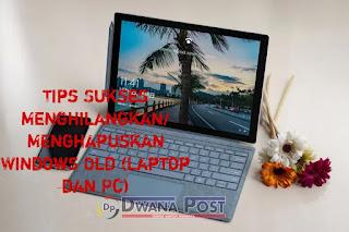 Tips Sukses Menghilangkan/Menghapuskan Windows Old (Laptop dan Pc)