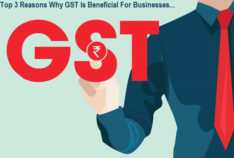 Top 3 Reasons Why GST Is Beneficial For Businesses