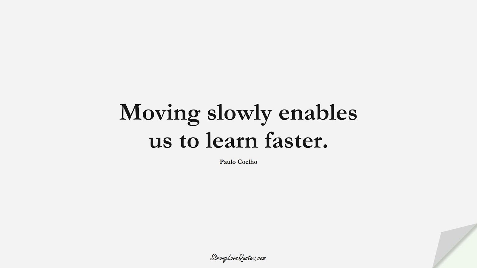 Moving slowly enables us to learn faster. (Paulo Coelho);  #LearningQuotes