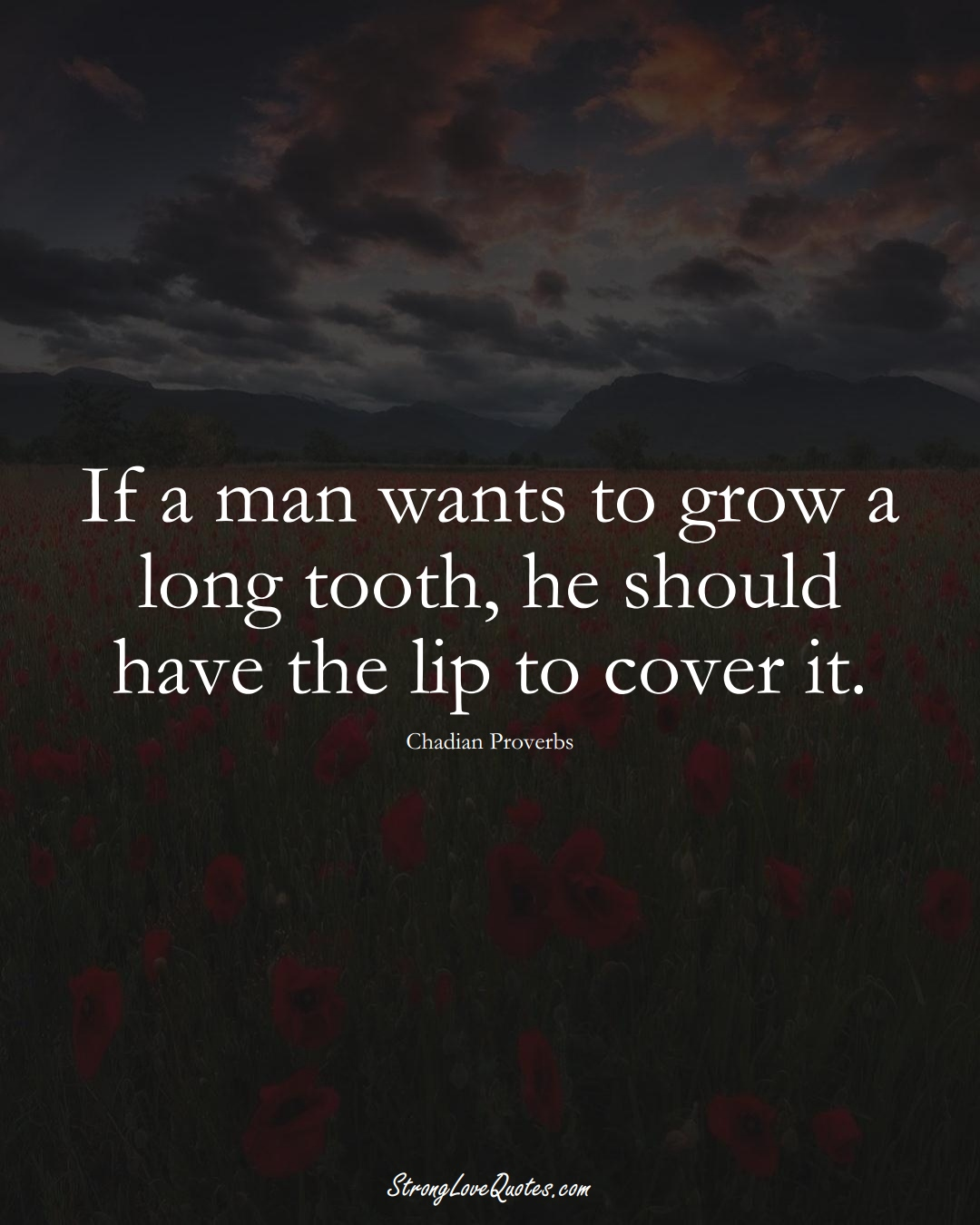 If a man wants to grow a long tooth, he should have the lip to cover it. (Chadian Sayings);  #AfricanSayings