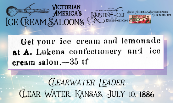 Kristin Holt | Victorian America's Ice Cream Saloons. A. Lukens Confectionery and Ice Cream Salon, advertised in Clearwater Leader of Clearwater, Kansas. July 19, 1886.