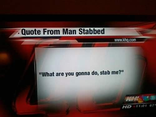 Funny Quote From Man Stabbed - What are you going to do? Stab me?