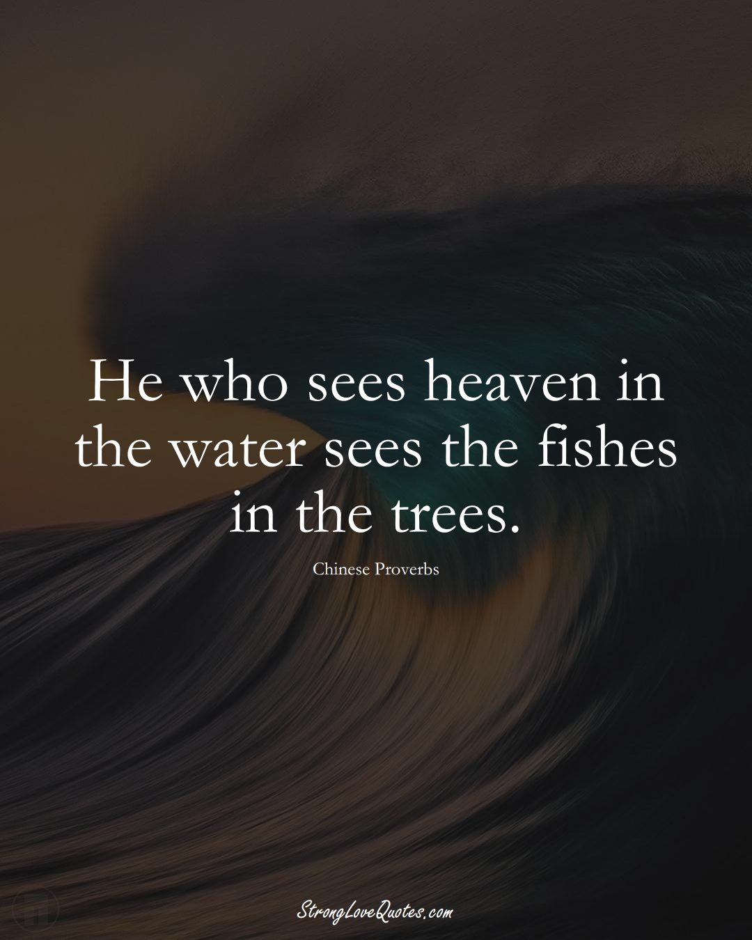 He who sees heaven in the water sees the fishes in the trees. (Chinese Sayings);  #AsianSayings