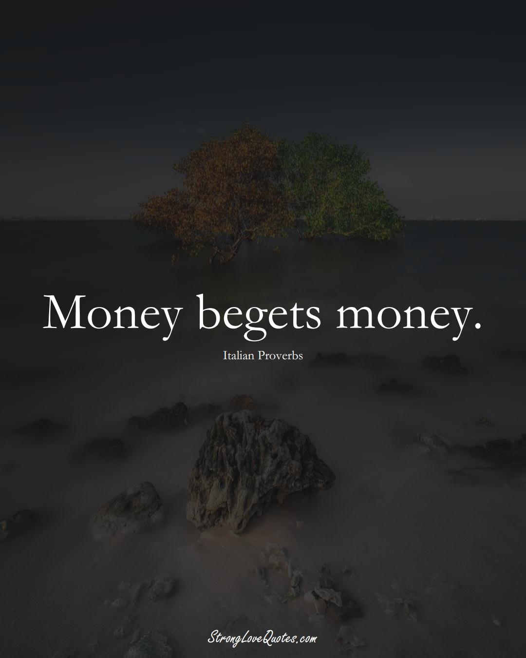 Money begets money. (Italian Sayings);  #EuropeanSayings