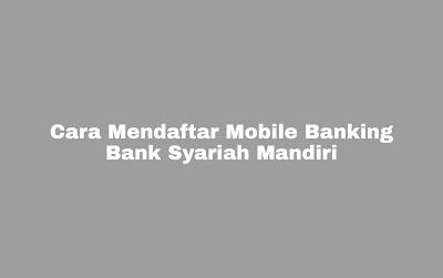 Cara Mendaftar Mobile Banking Bank Syariah Mandiri