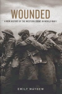 Wounded: A New History of the Western Front in World War I by Emily Mayhew