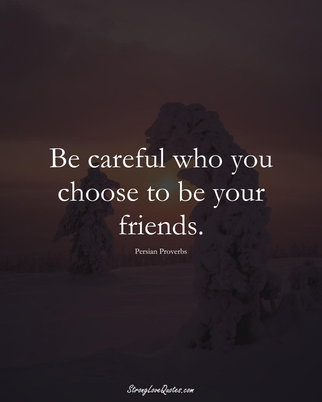 Be careful who you choose to be your friends. (Persian Sayings);  #aVarietyofCulturesSayings