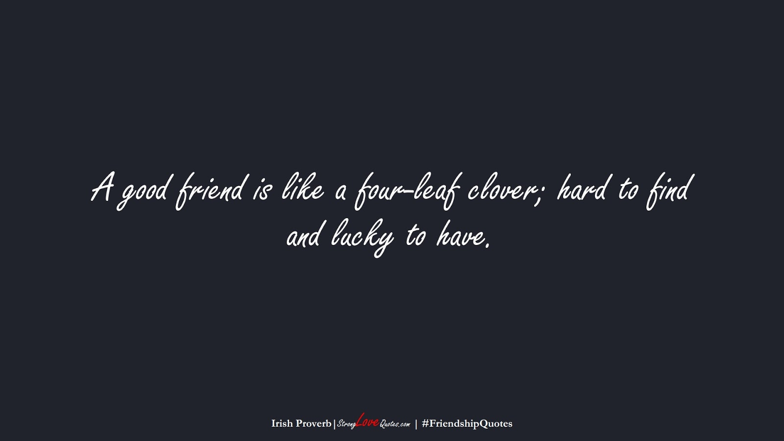 A good friend is like a four-leaf clover; hard to find and lucky to have. (Irish Proverb);  #FriendshipQuotes