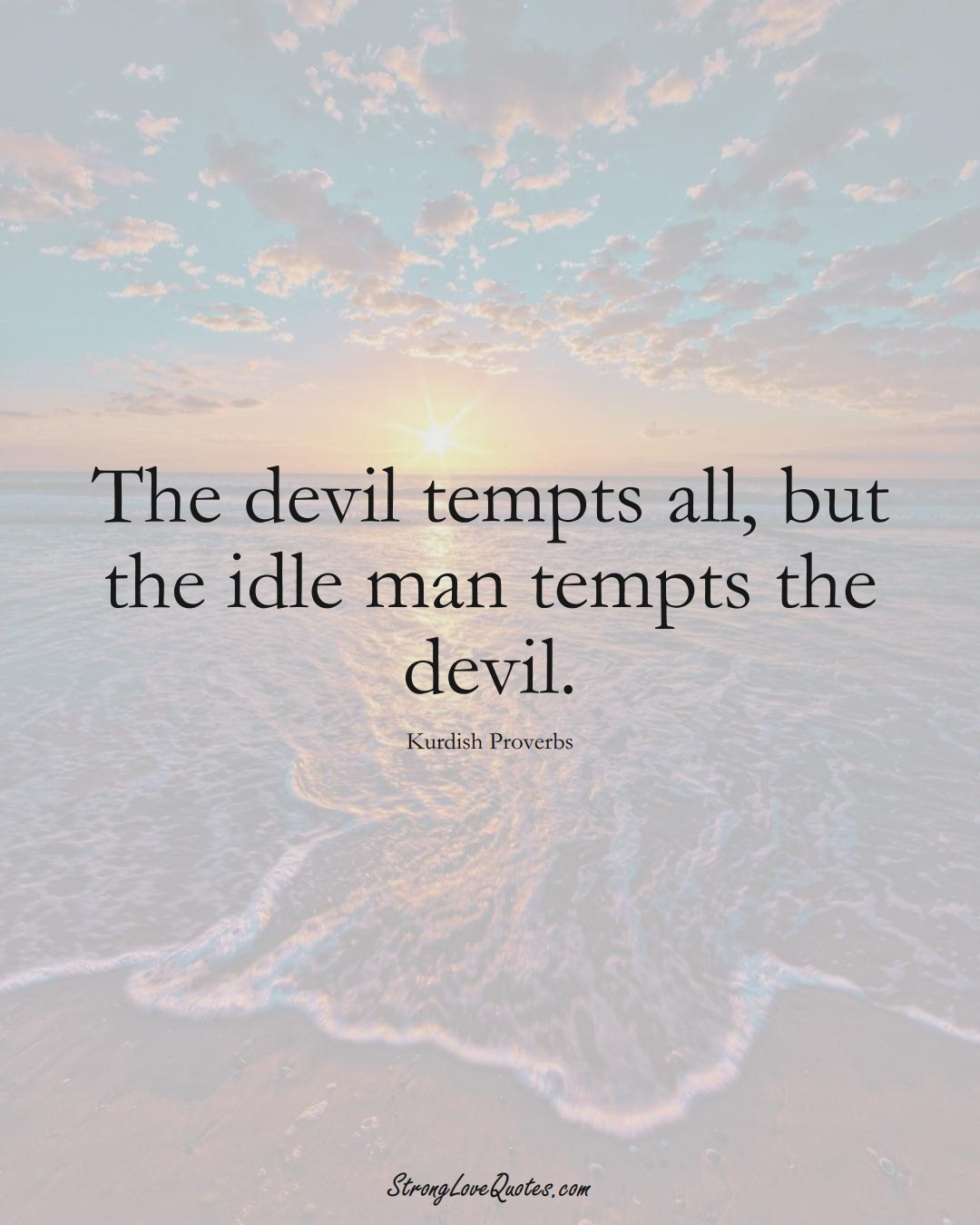 The devil tempts all, but the idle man tempts the devil. (Kurdish Sayings);  #aVarietyofCulturesSayings
