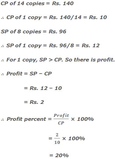 CP of 14 copies = Rs. 140 ∴  CP of 1 copy = Rs. 140/14 = Rs. 10     SP of 8 copies = Rs. 96 ∴  SP of 1 copy = Rs. 96/8 = Rs. 12 ∴  For 1 copy, SP > CP. So there is profit. ∴  Profit = SP – CP    = Rs. 12 – 10    = Rs. 2 ∴  Profit percent = Profit/CP × 100%                 = 2/10 × 100%      = 20%