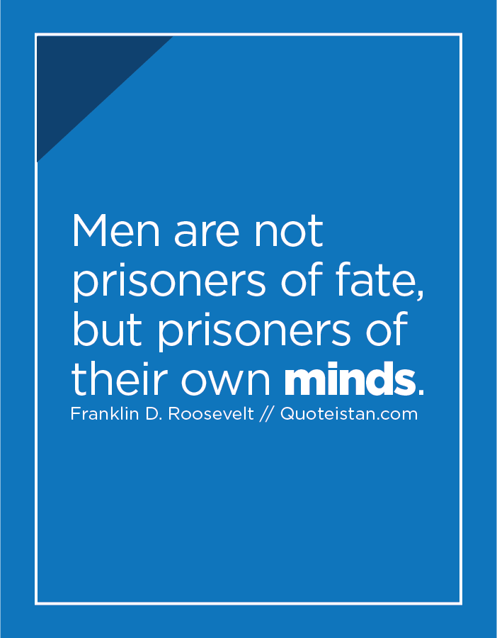 Men are not prisoners of fate, but prisoners of their own minds.
