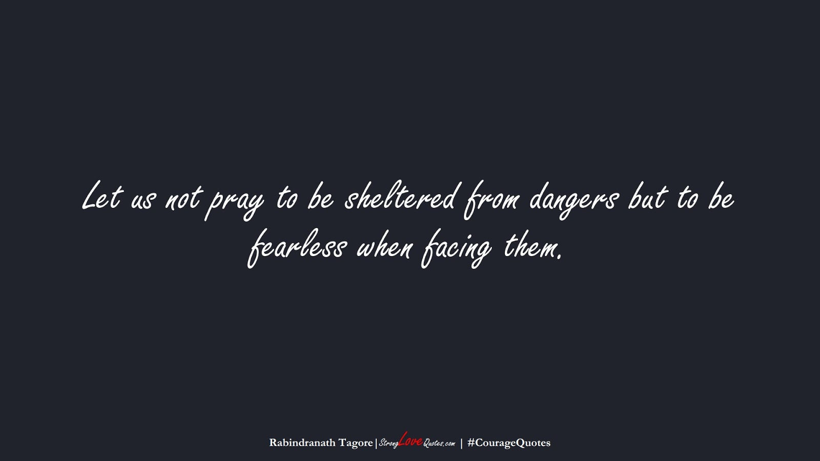 Let us not pray to be sheltered from dangers but to be fearless when facing them. (Rabindranath Tagore);  #CourageQuotes
