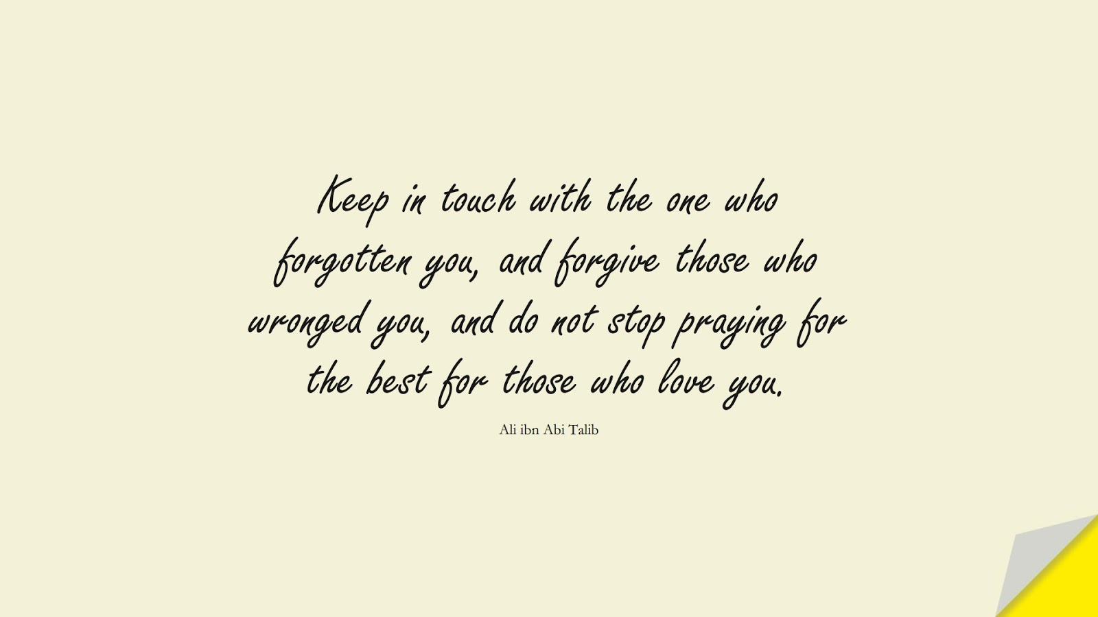 Keep in touch with the one who forgotten you, and forgive those who wronged you, and do not stop praying for the best for those who love you. (Ali ibn Abi Talib);  #AliQuotes